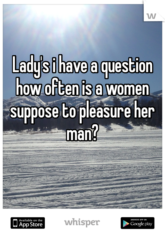 Lady's i have a question how often is a women suppose to pleasure her man?