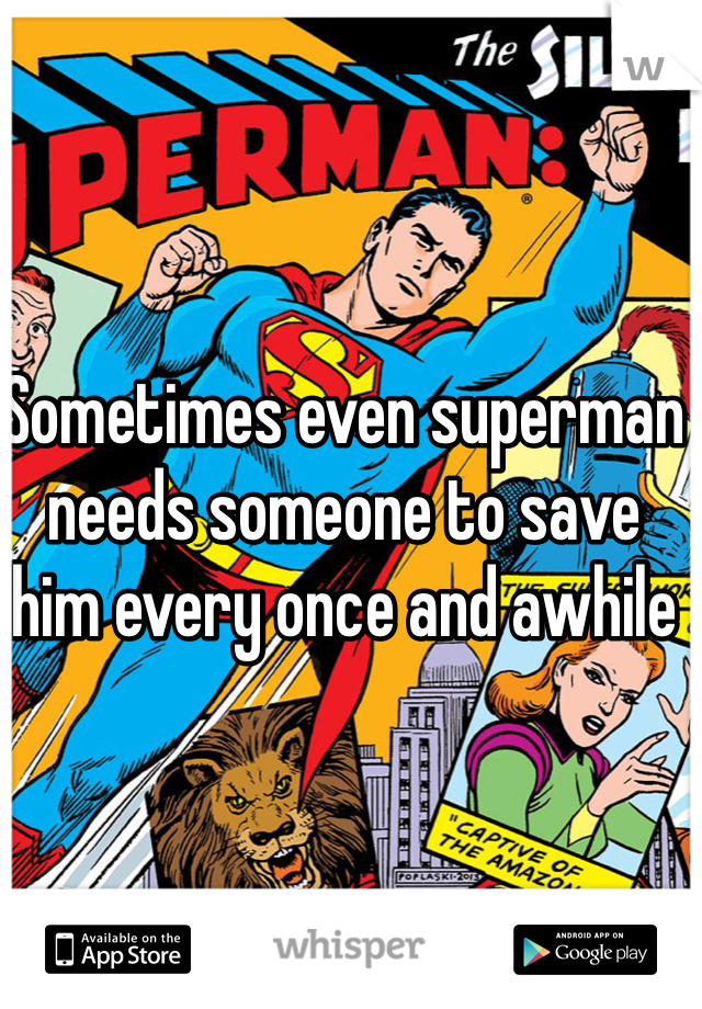 Sometimes even superman needs someone to save him every once and awhile