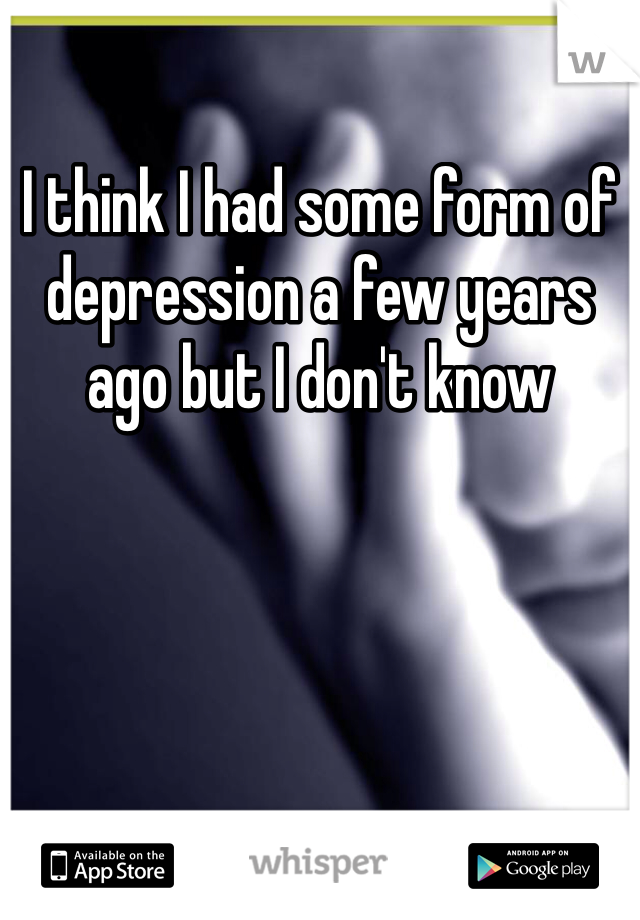I think I had some form of depression a few years ago but I don't know
