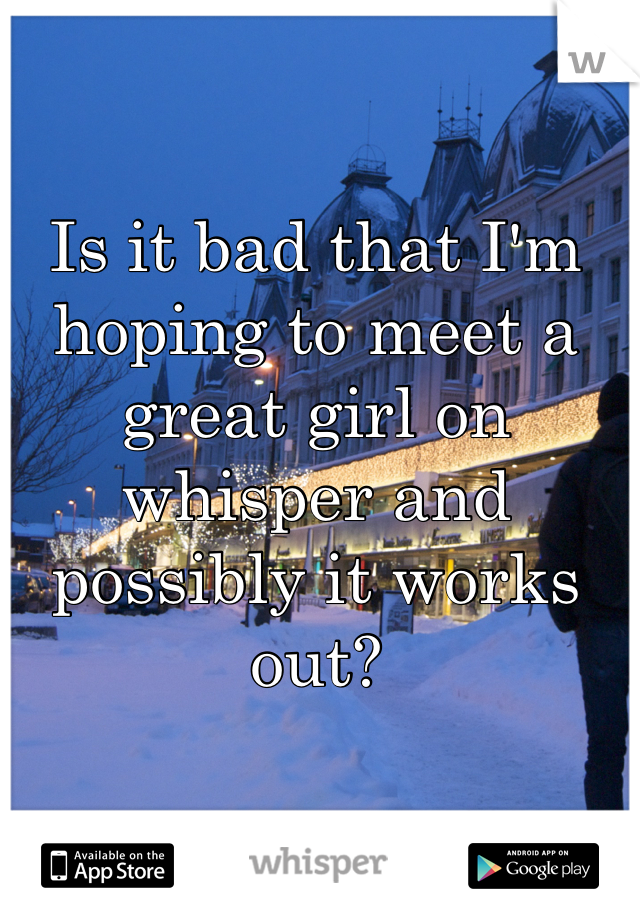 Is it bad that I'm hoping to meet a great girl on whisper and possibly it works out?