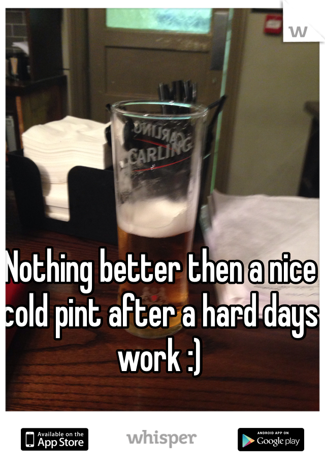 Nothing better then a nice cold pint after a hard days work :)