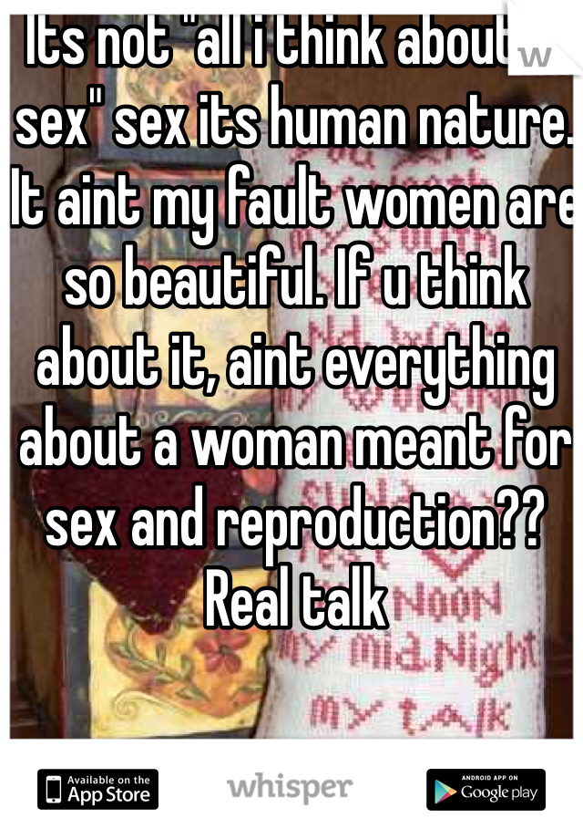 """Its not """"all i think about is sex"""" sex its human nature. It aint my fault women are so beautiful. If u think about it, aint everything about a woman meant for sex and reproduction?? Real talk"""
