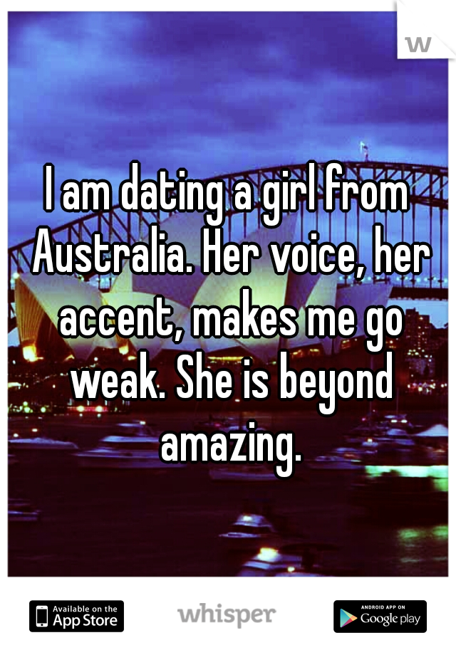 I am dating a girl from Australia. Her voice, her accent, makes me go weak. She is beyond amazing.
