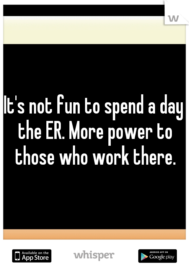 It's not fun to spend a day the ER. More power to those who work there.