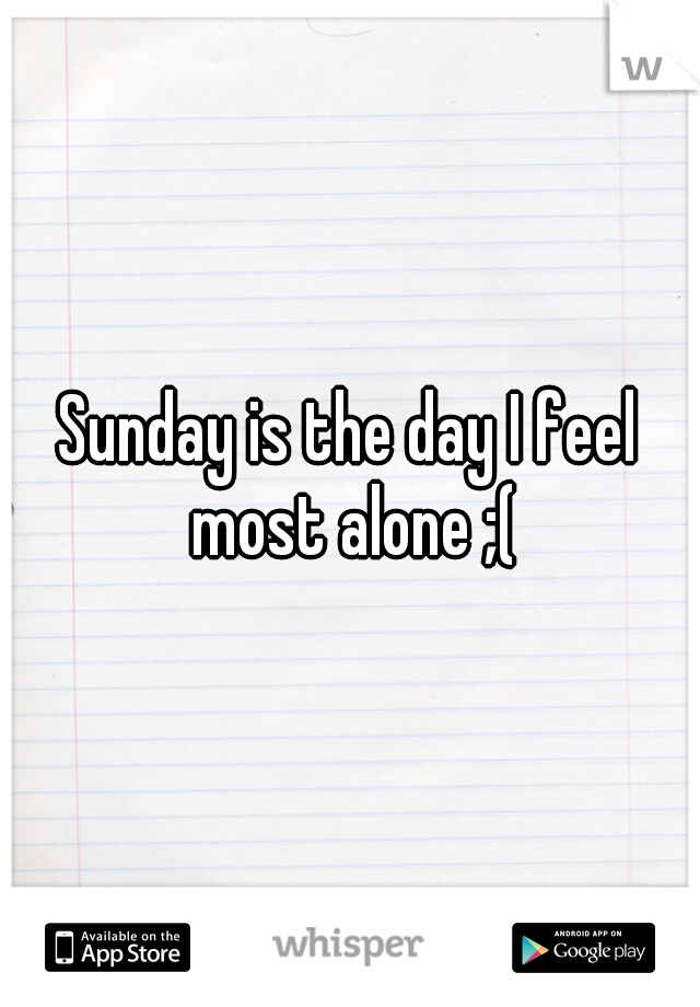 Sunday is the day I feel most alone ;(