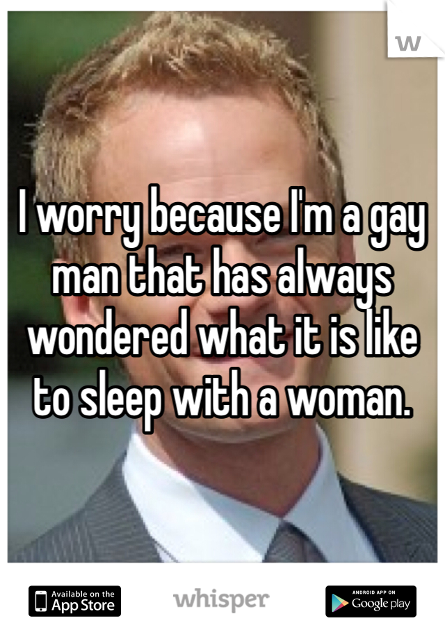 I worry because I'm a gay man that has always wondered what it is like to sleep with a woman.