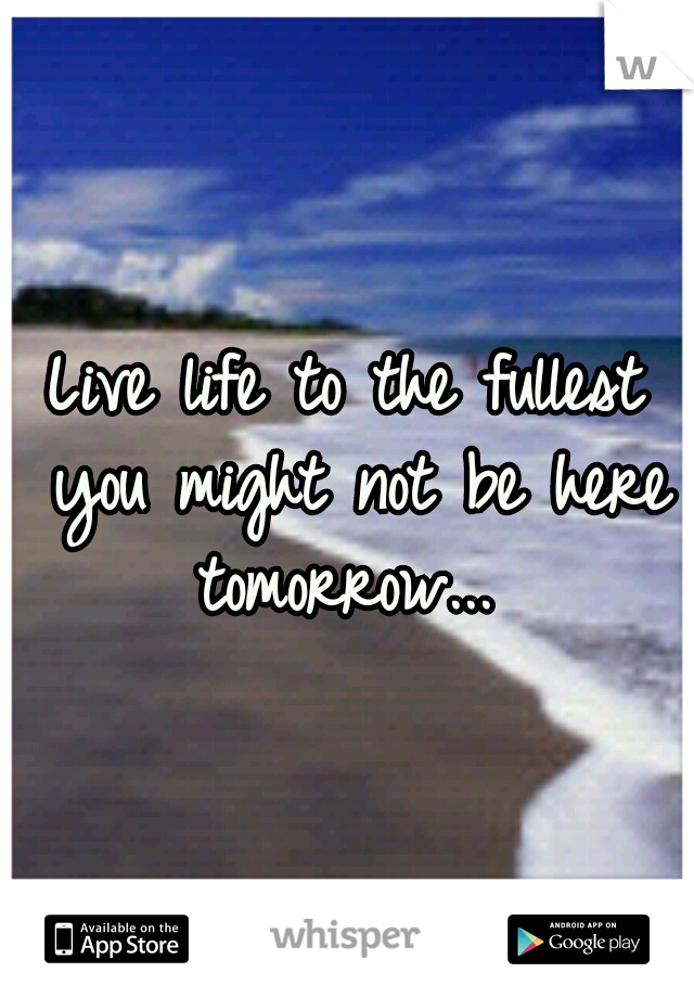 Live life to the fullest you might not be here tomorrow...