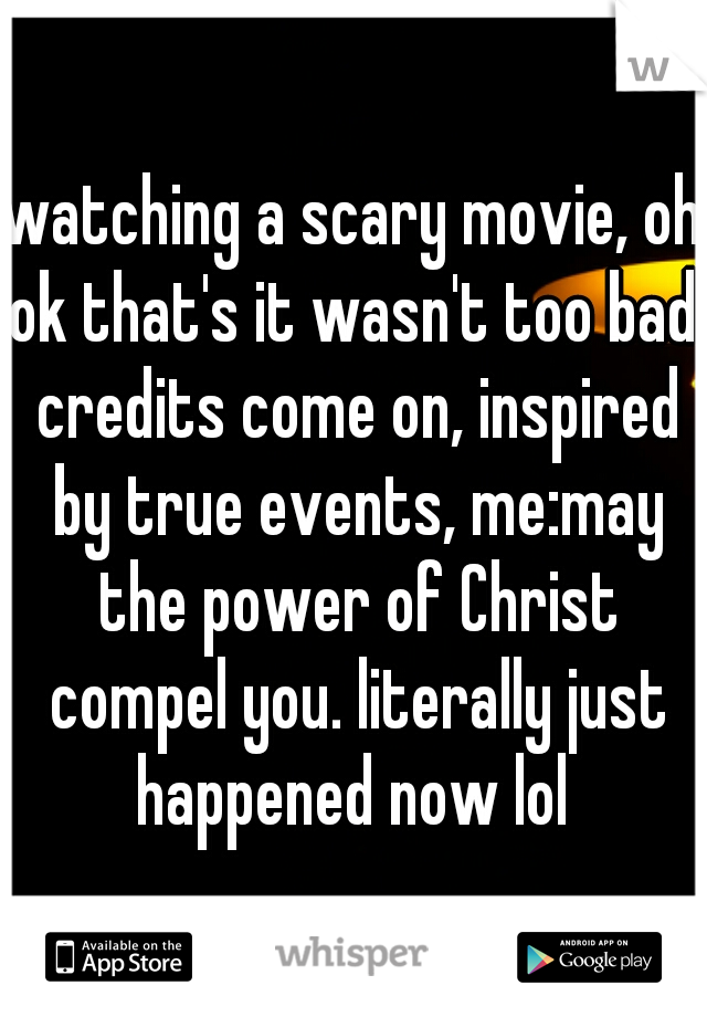 watching a scary movie, oh ok that's it wasn't too bad. credits come on, inspired by true events, me:may the power of Christ compel you. literally just happened now lol