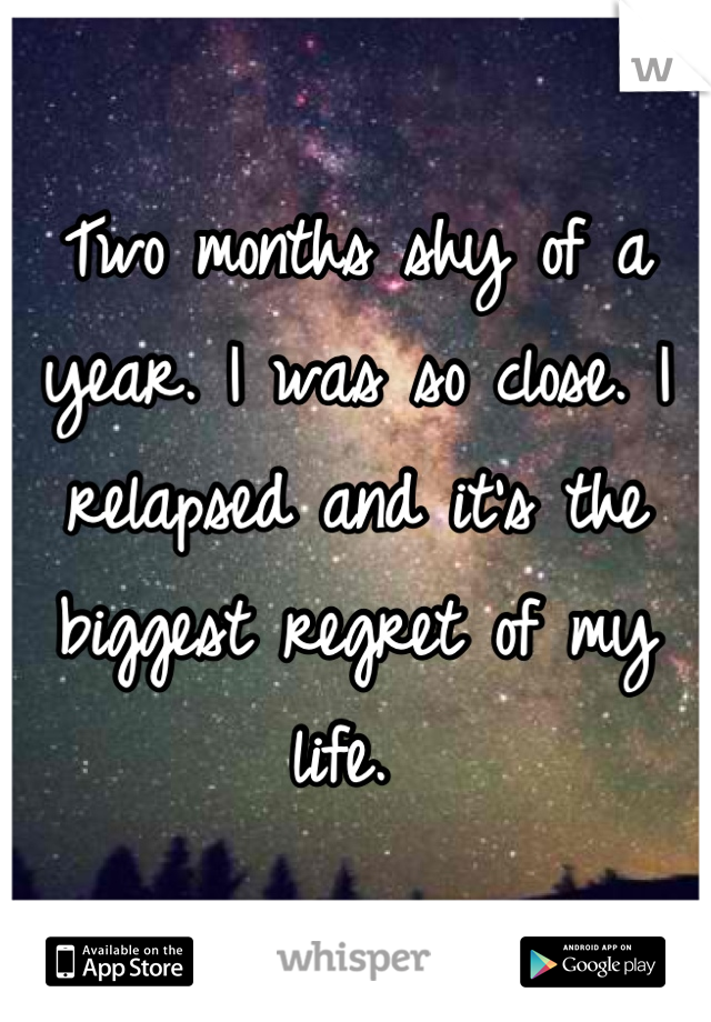 Two months shy of a year. I was so close. I relapsed and it's the biggest regret of my life.