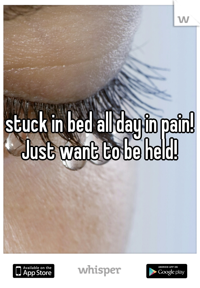 stuck in bed all day in pain! Just want to be held!