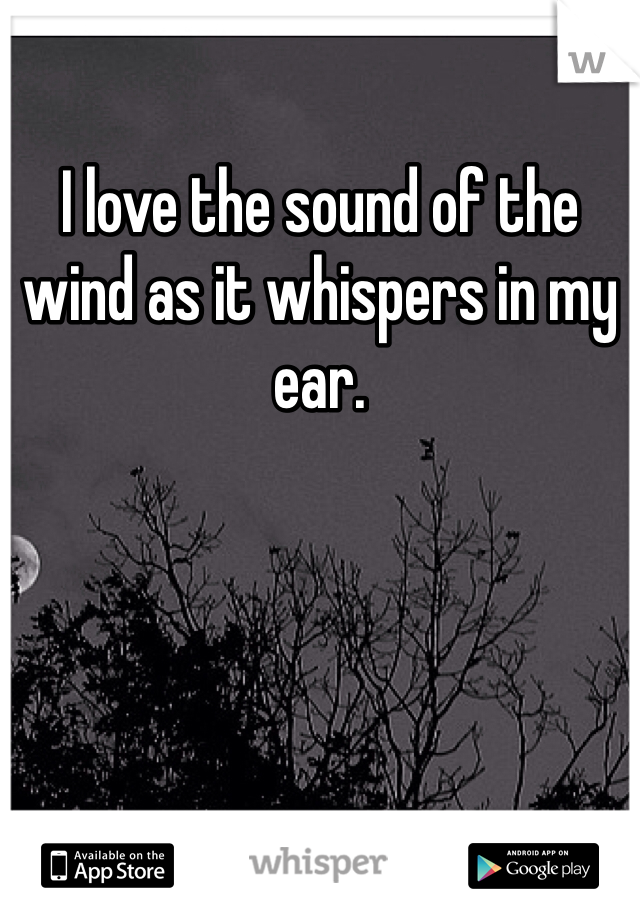I love the sound of the wind as it whispers in my ear.