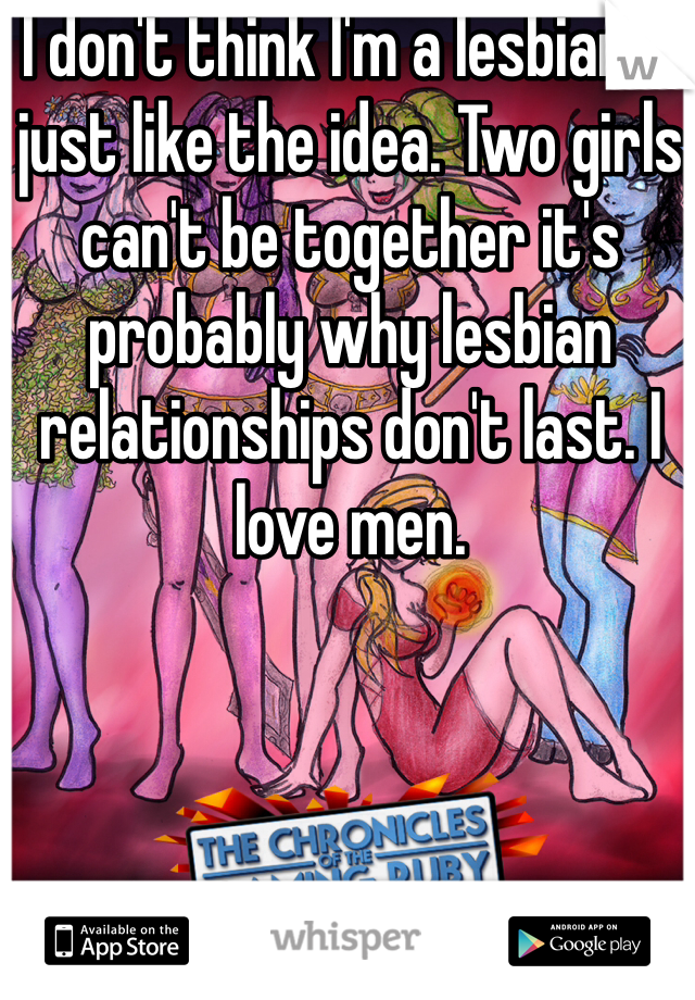 I don't think I'm a lesbian.  I just like the idea. Two girls can't be together it's probably why lesbian relationships don't last. I love men.