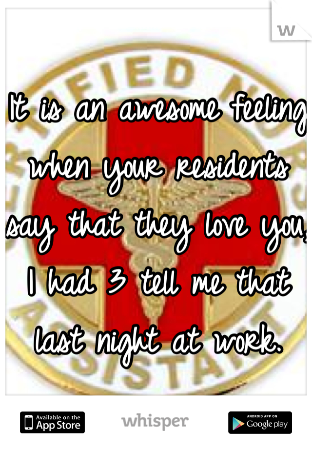 It is an awesome feeling when your residents say that they love you, I had 3 tell me that last night at work.