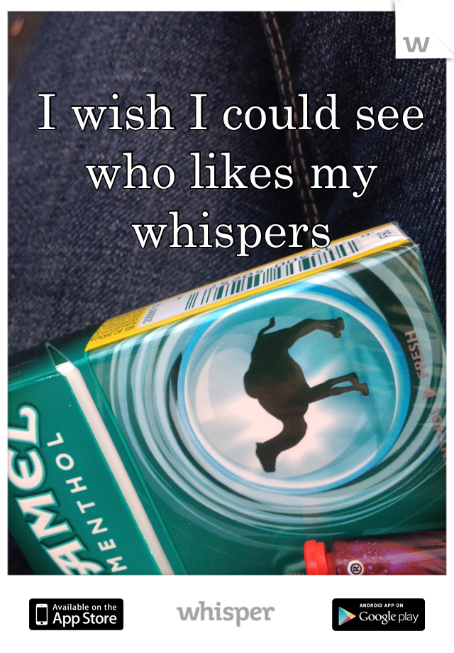 I wish I could see who likes my whispers