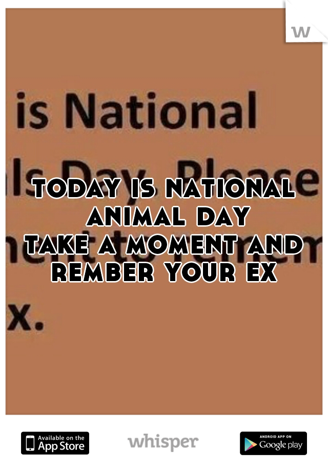 today is national animal day    take a moment and rember your ex