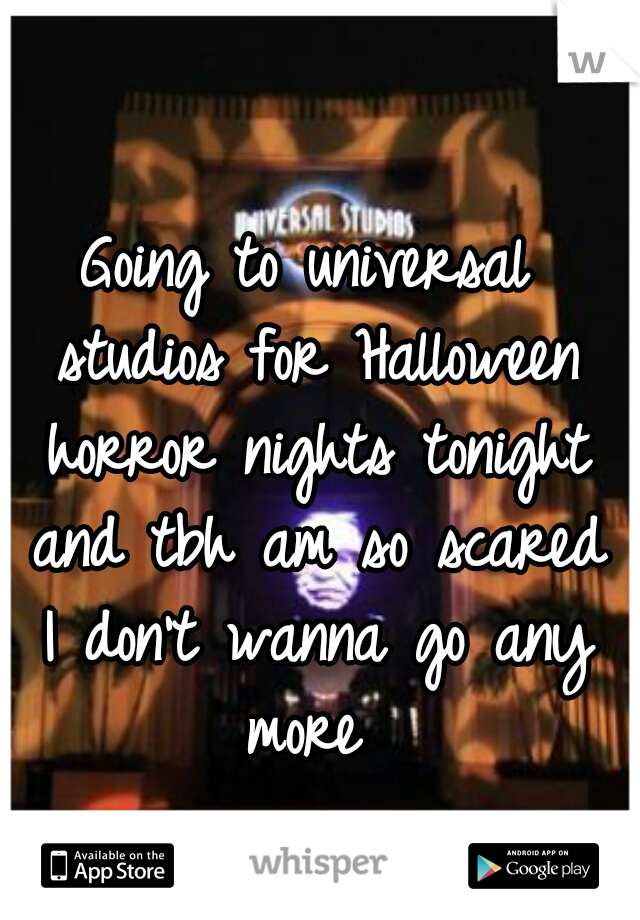 Going to universal studios for Halloween horror nights tonight and tbh am so scared I don't wanna go any more