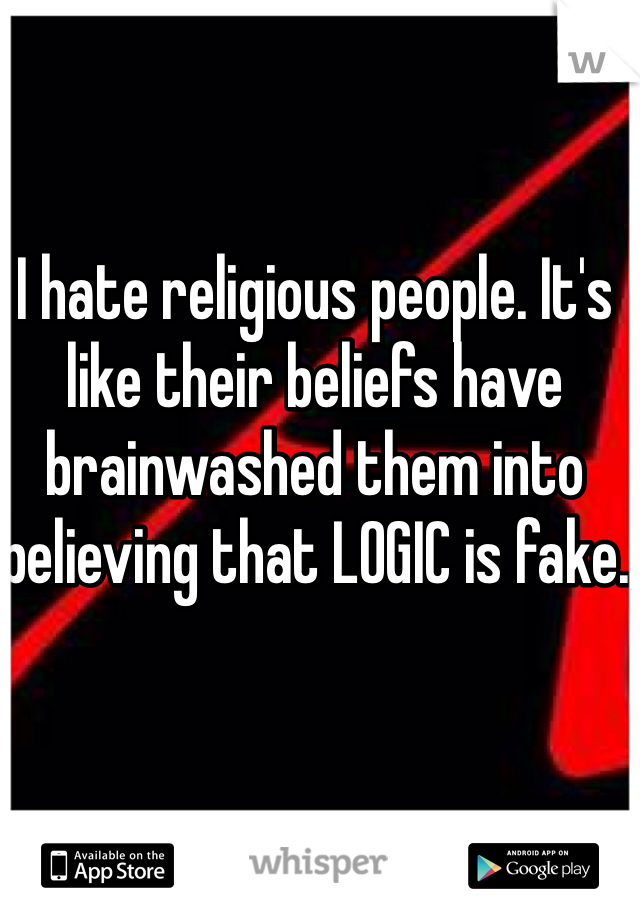 I hate religious people. It's like their beliefs have brainwashed them into believing that LOGIC is fake.