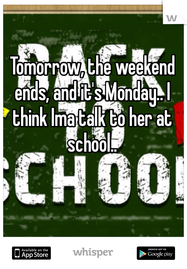 Tomorrow, the weekend ends, and it's Monday.. I think Ima talk to her at school..