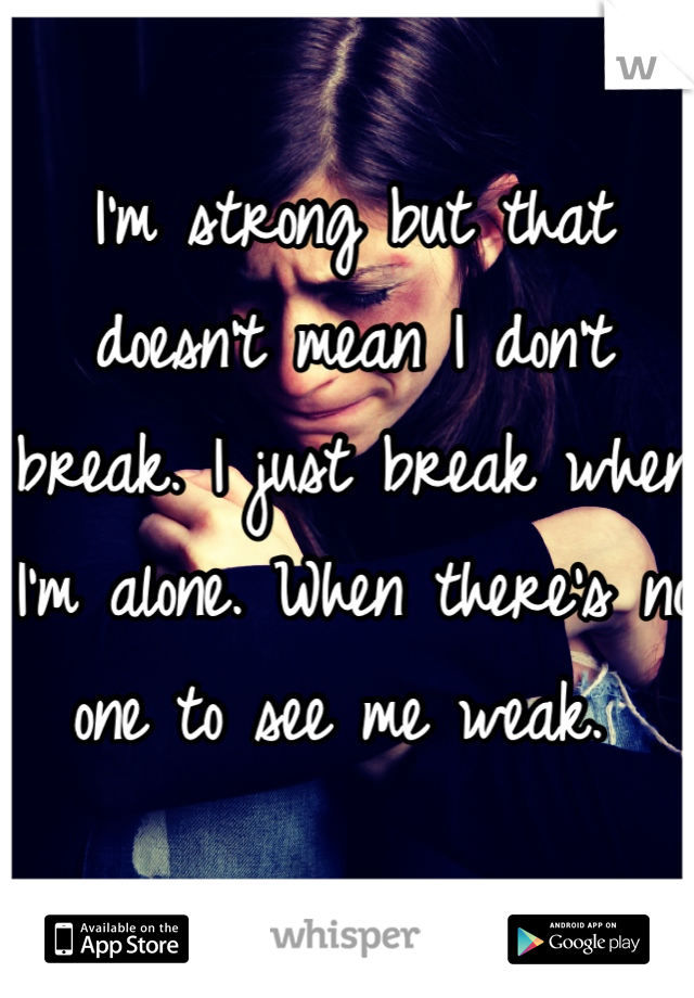 I'm strong but that doesn't mean I don't break. I just break when I'm alone. When there's no one to see me weak.
