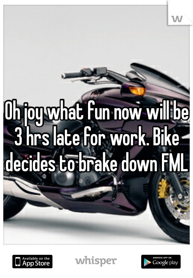 Oh joy what fun now will be 3 hrs late for work. Bike decides to brake down FML