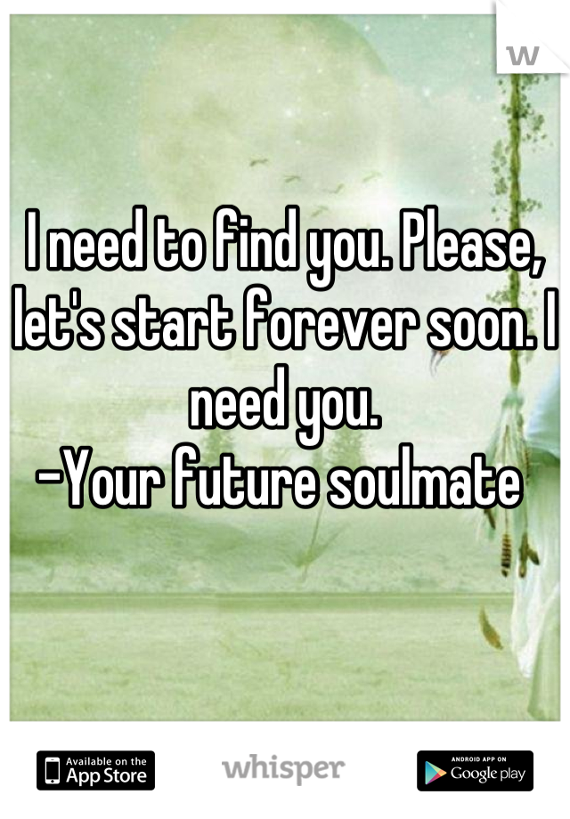 I need to find you. Please, let's start forever soon. I need you.  -Your future soulmate