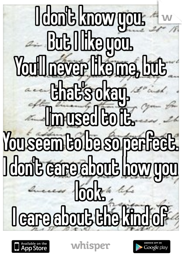 I don't know you. But I like you. You'll never like me, but that's okay. I'm used to it. You seem to be so perfect. I don't care about how you look. I care about the kind of person you are. Im sorry.  I really am.