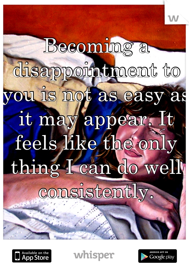 Becoming a disappointment to you is not as easy as it may appear. It feels like the only thing I can do well consistently.