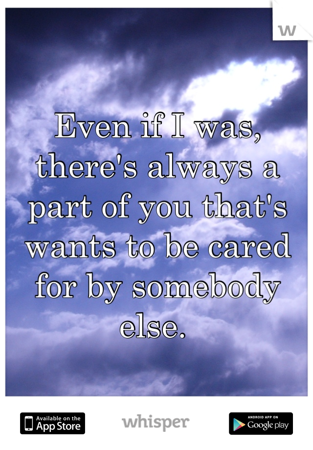 Even if I was, there's always a part of you that's wants to be cared for by somebody else.