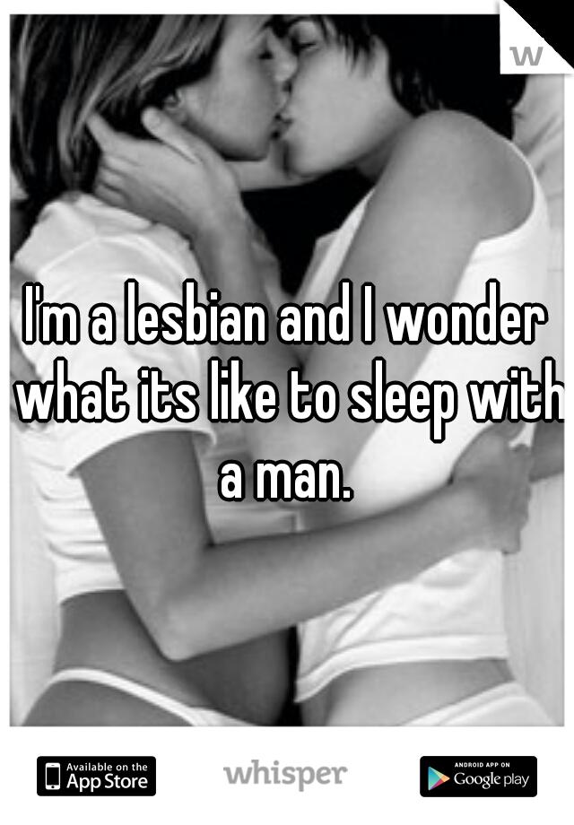 I'm a lesbian and I wonder what its like to sleep with a man.