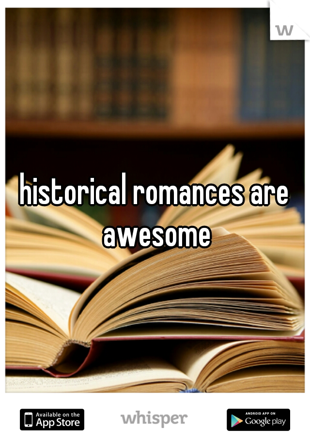 historical romances are awesome