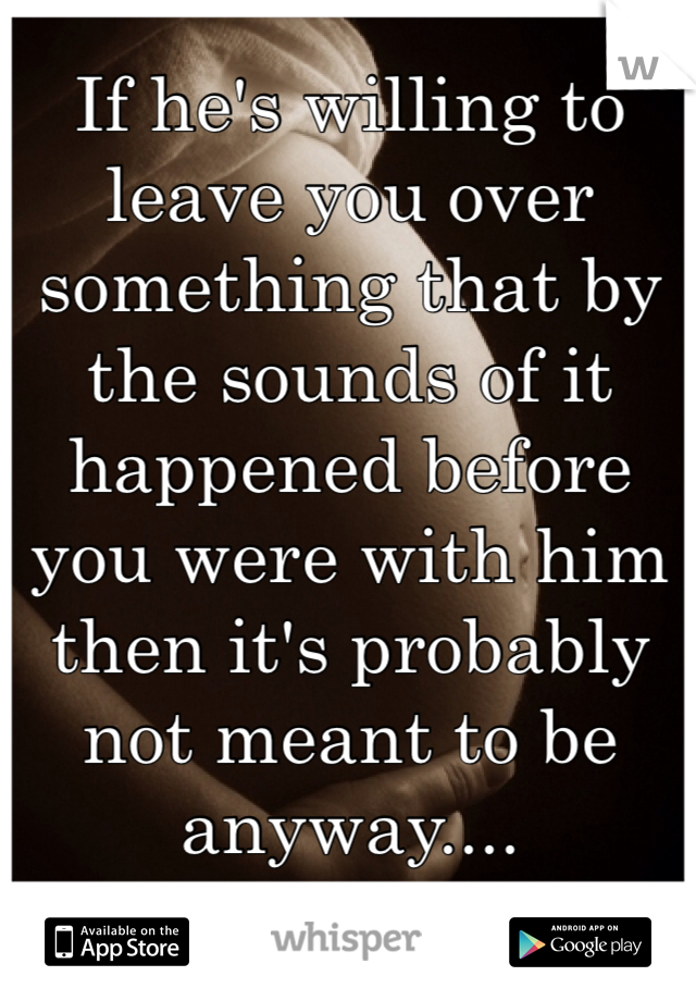 If he's willing to leave you over something that by the sounds of it happened before you were with him then it's probably not meant to be anyway....