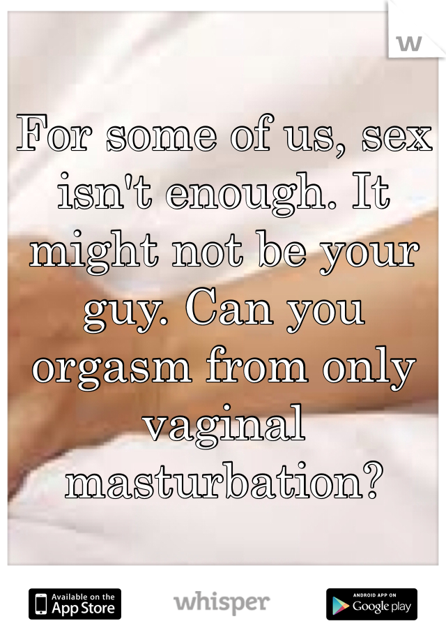 For some of us, sex isn't enough. It might not be your guy. Can you orgasm from only vaginal masturbation?