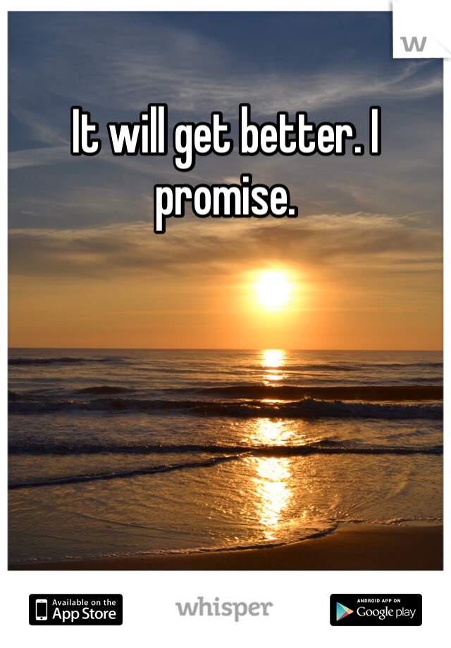 It will get better. I promise.