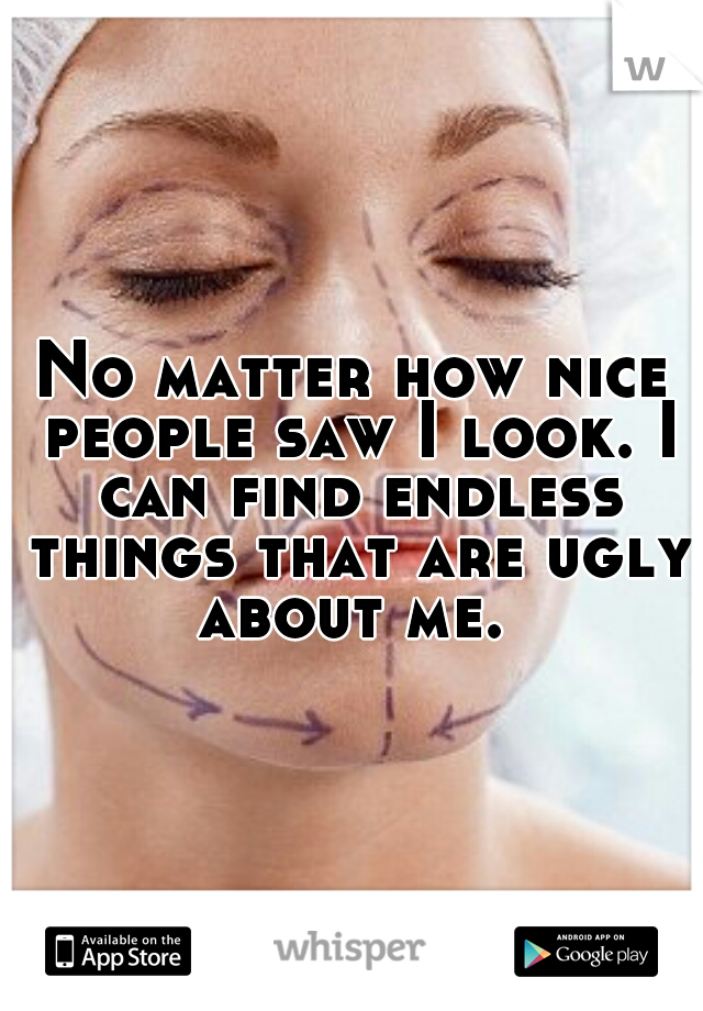 No matter how nice people saw I look. I can find endless things that are ugly about me.