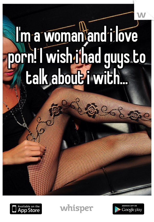 I'm a woman and i love porn! I wish i had guys to talk about i with...