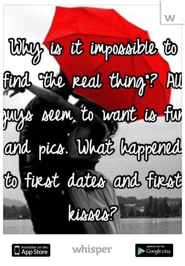 """Why is it impossible to find """"the real thing""""? All guys seem to want is fun and pics. What happened to first dates and first kisses?"""