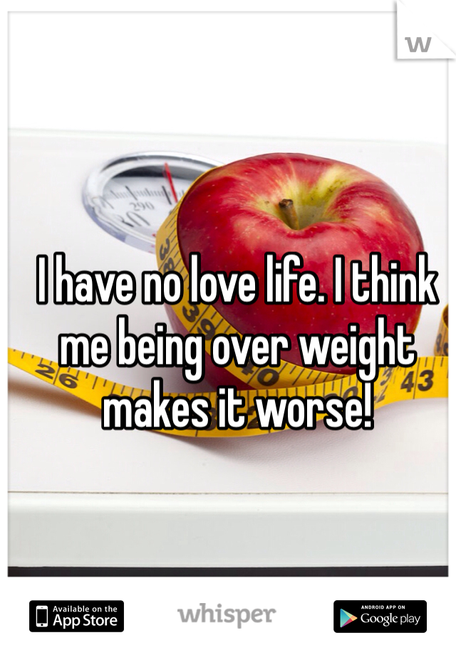 I have no love life. I think me being over weight makes it worse!