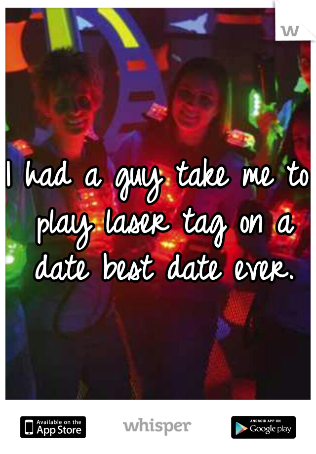 I had a guy take me to play laser tag on a date best date ever.