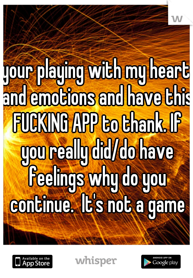 your playing with my heart and emotions and have this FUCKING APP to thank. If you really did/do have feelings why do you continue.  It's not a game