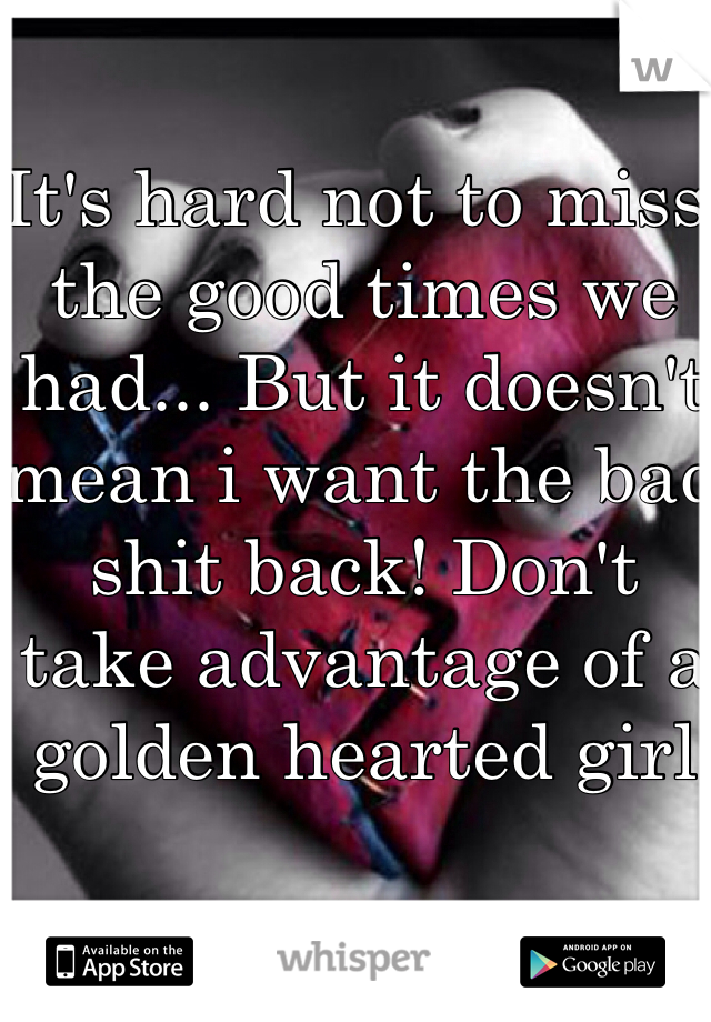 It's hard not to miss the good times we had... But it doesn't mean i want the bad shit back! Don't take advantage of a golden hearted girl