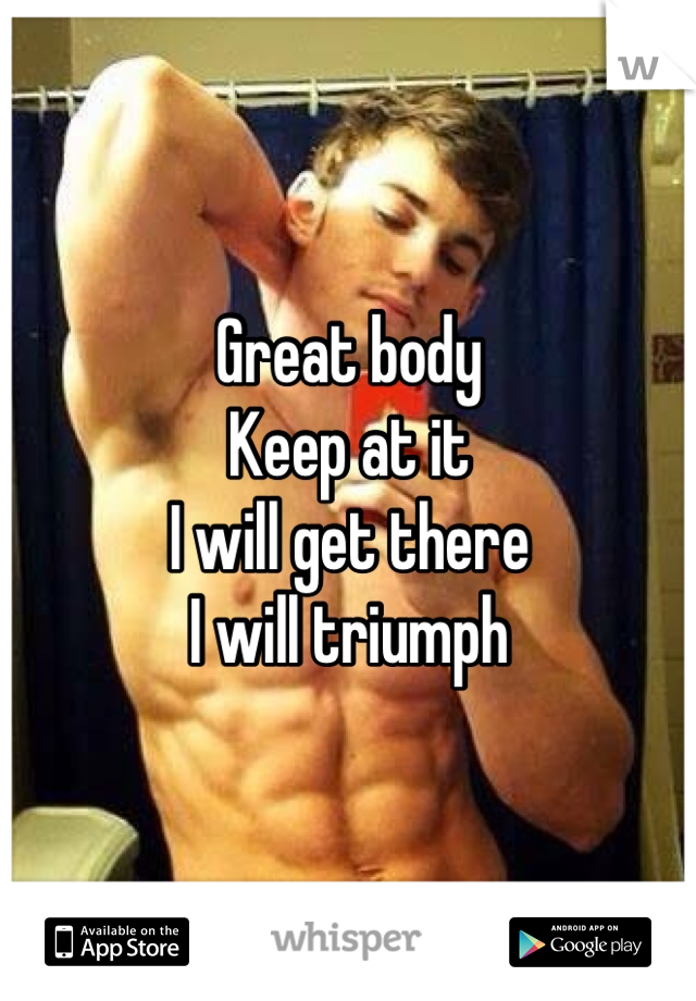 Great body  Keep at it I will get there I will triumph
