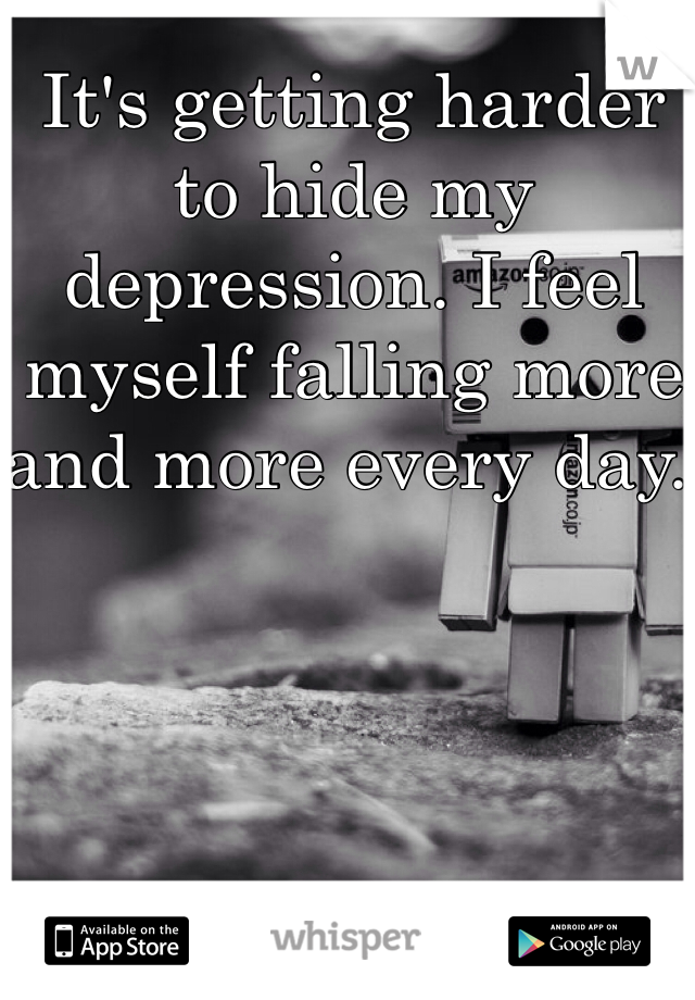 It's getting harder to hide my depression. I feel myself falling more and more every day.