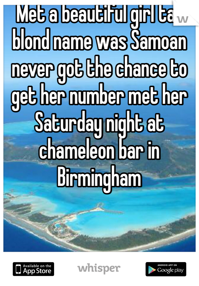 Met a beautiful girl tall blond name was Samoan never got the chance to get her number met her Saturday night at chameleon bar in Birmingham