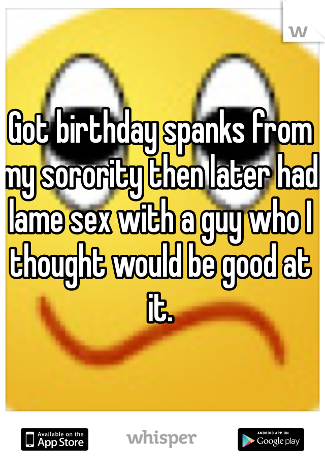Got birthday spanks from my sorority then later had lame sex with a guy who I thought would be good at it.