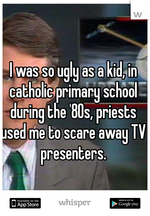 I was so ugly as a kid, in catholic primary school during the '80s, priests used me to scare away TV presenters.