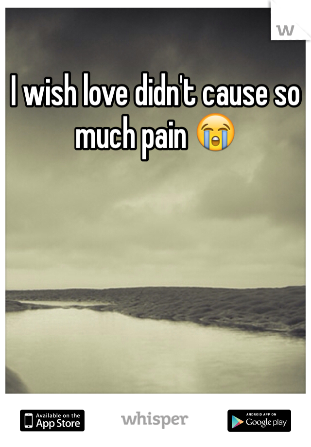 I wish love didn't cause so much pain 😭