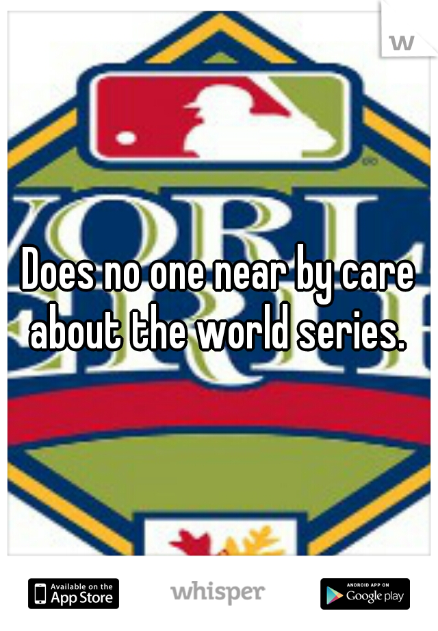 Does no one near by care about the world series.