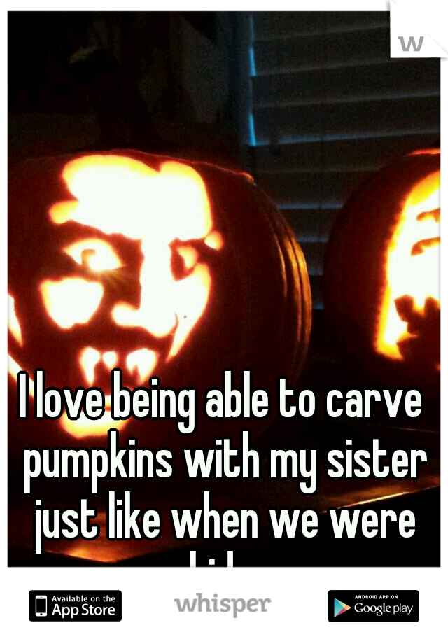 I love being able to carve pumpkins with my sister just like when we were kids.