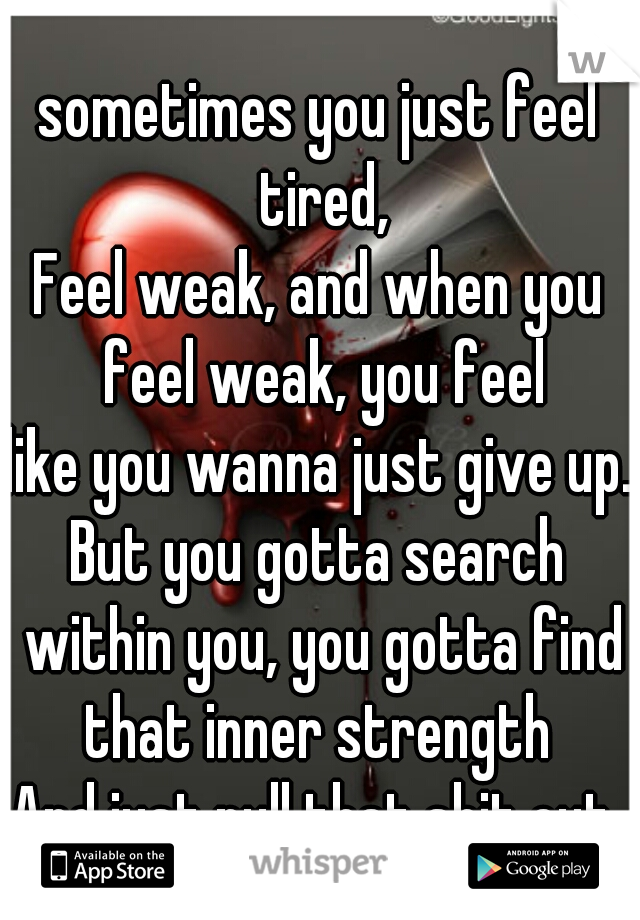 sometimes you just feel tired, Feel weak, and when you feel weak, you feel like you wanna just give up. But you gotta search within you, you gotta find that inner strength And just pull that shit out