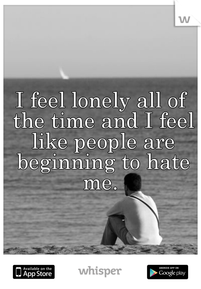 I feel lonely all of the time and I feel like people are beginning to hate me.
